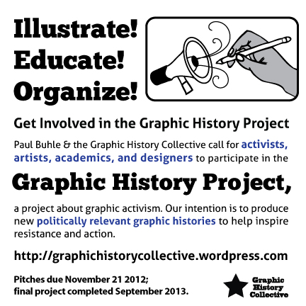 Graphic History Project callout: Paul Buhle and the Graphic History Collective are calling for activists, artists, academics, and designers to participate in the Graphic History Project, a project about graphic activism. Our intention is to produce new politically relevant graphic histories to help inspire resistance and action.